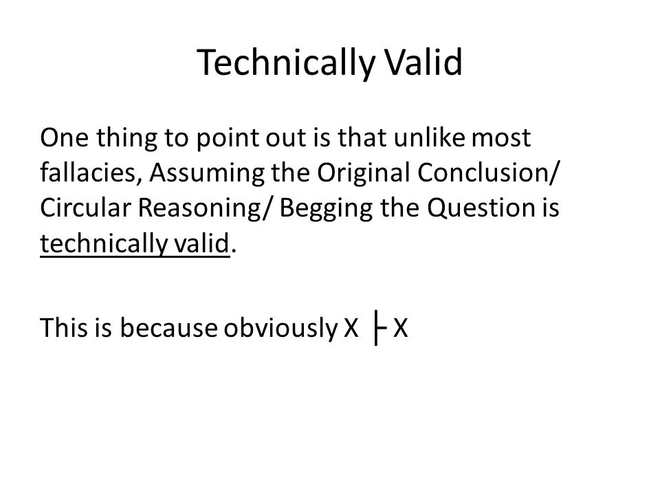 Technically Valid One thing to point out is that unlike most fallacies, Assuming the Original Conclusion/ Circular Reasoning/ Begging the Question is technically valid.