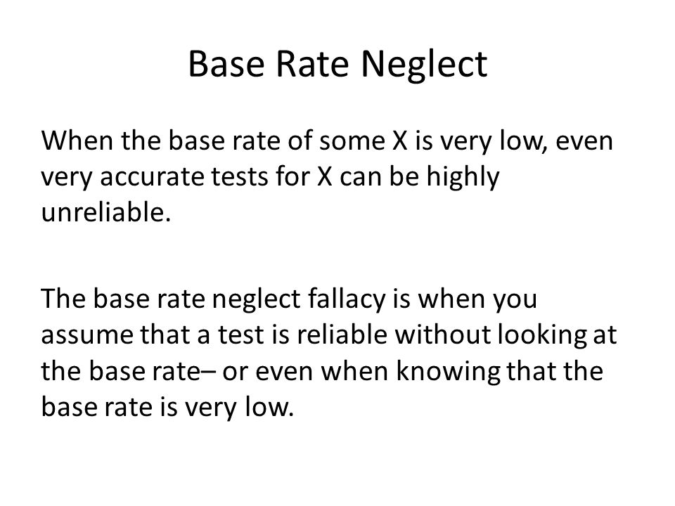 Base Rate Neglect When the base rate of some X is very low, even very accurate tests for X can be highly unreliable.