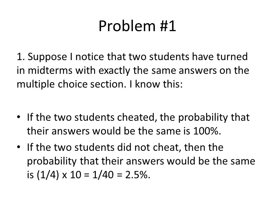 Problem #1 1. Suppose I notice that two students have turned in midterms with exactly the same answers on the multiple choice section. I know this: If