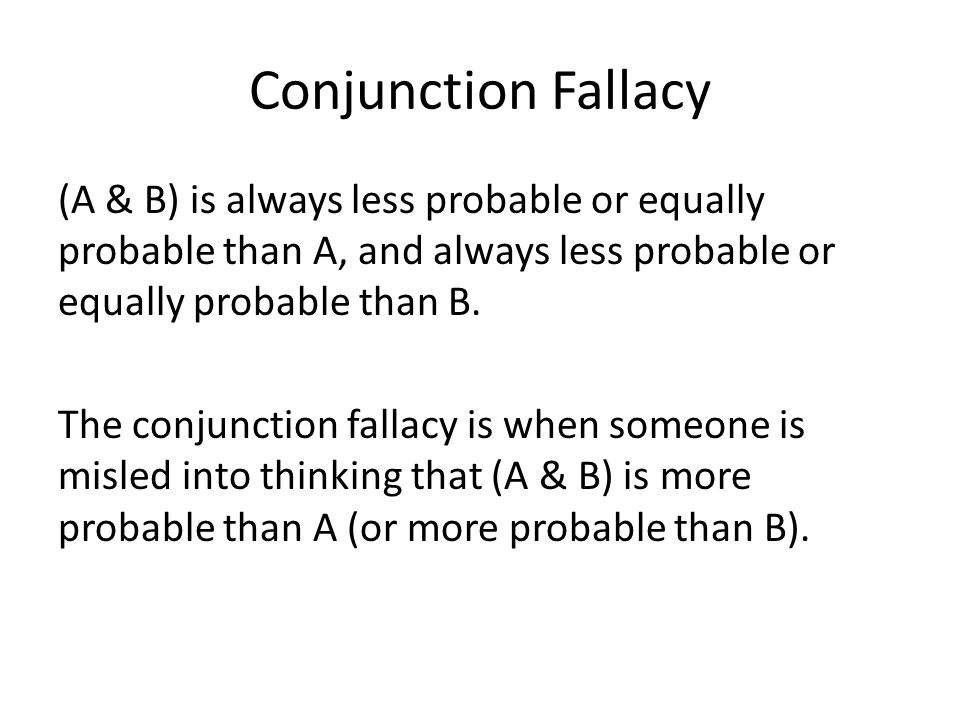 Conjunction Fallacy (A & B) is always less probable or equally probable than A, and always less probable or equally probable than B.
