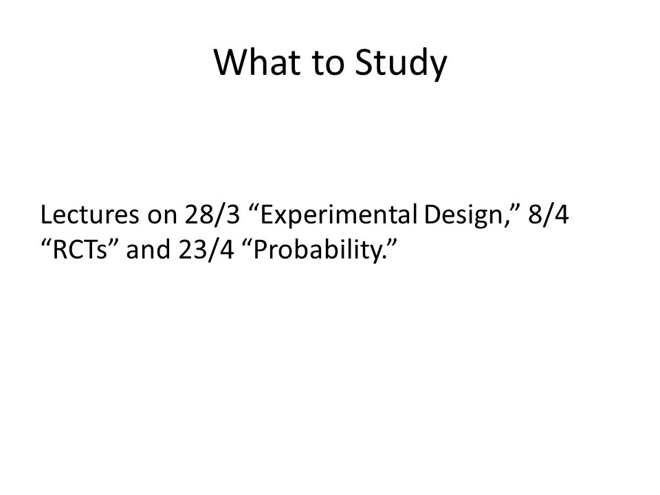 What to Study Lectures on 28/3 Experimental Design, 8/4 RCTs and 23/4 Probability.