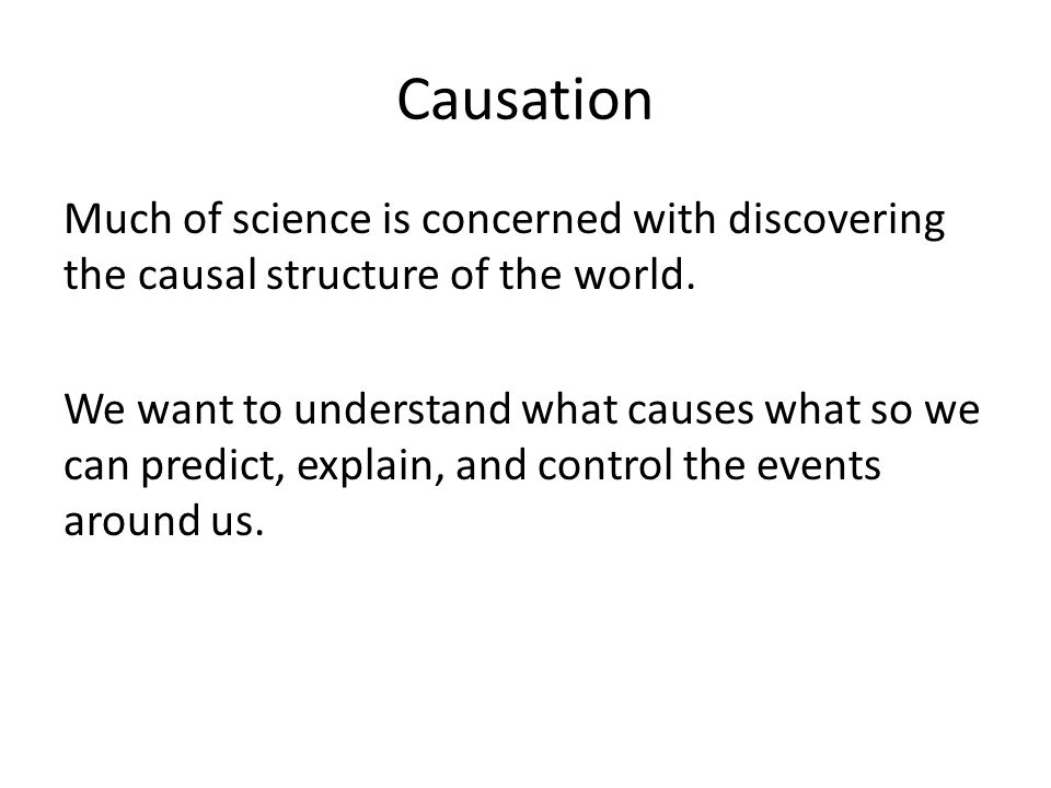 Causation Much of science is concerned with discovering the causal structure of the world.