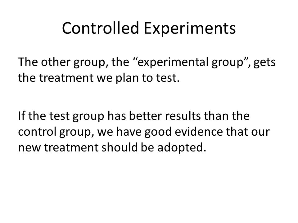 Controlled Experiments The other group, the experimental group , gets the treatment we plan to test.