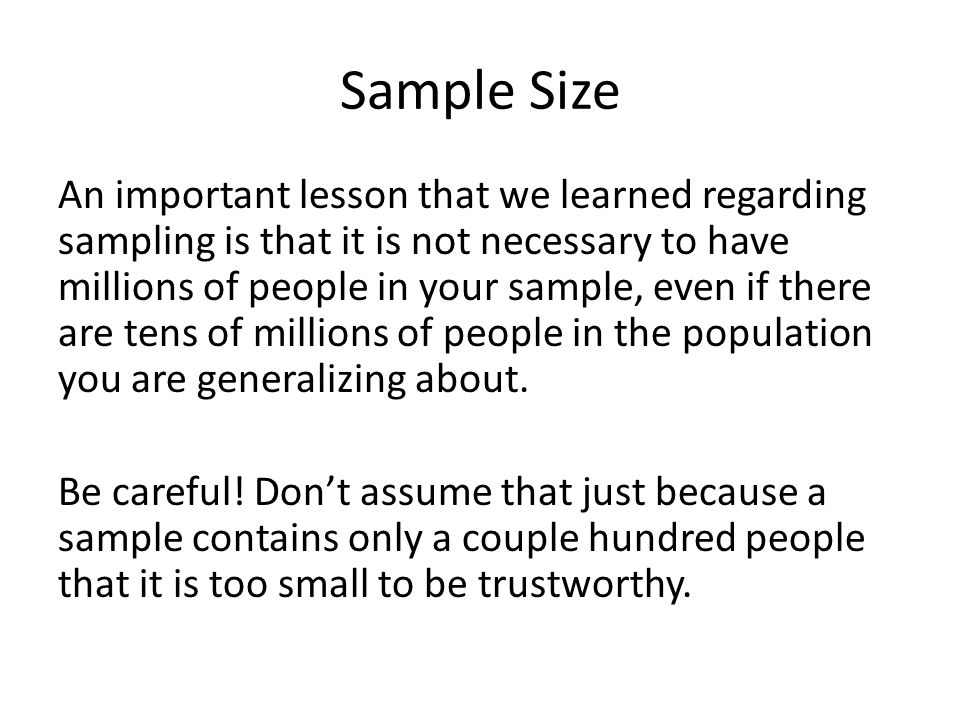 Sample Size An important lesson that we learned regarding sampling is that it is not necessary to have millions of people in your sample, even if there are tens of millions of people in the population you are generalizing about.