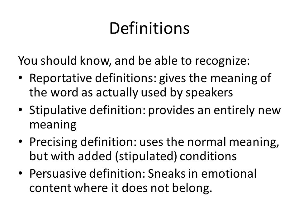 Definitions You should know, and be able to recognize: Reportative definitions: gives the meaning of the word as actually used by speakers Stipulative definition: provides an entirely new meaning Precising definition: uses the normal meaning, but with added (stipulated) conditions Persuasive definition: Sneaks in emotional content where it does not belong.