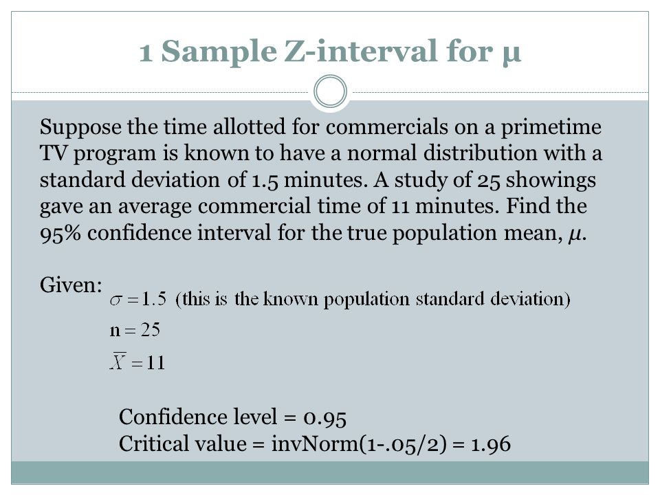 1 Sample Z-interval for µ Suppose the time allotted for commercials on a primetime TV program is known to have a normal distribution with a standard deviation of 1.5 minutes.
