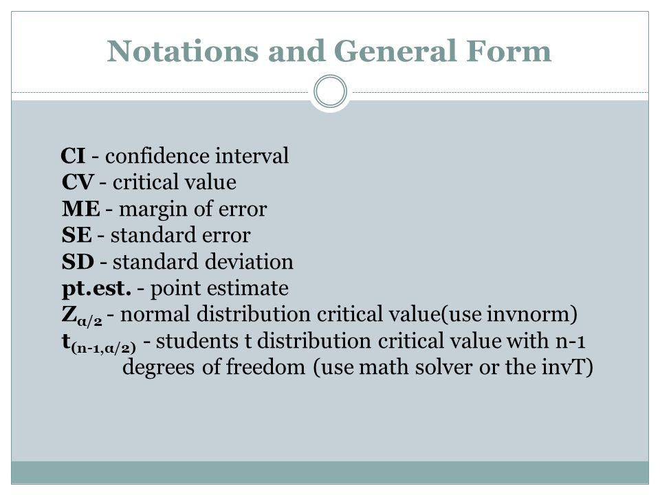 Notations and General Form CI - confidence interval CV - critical value ME - margin of error SE - standard error SD - standard deviation pt.est.