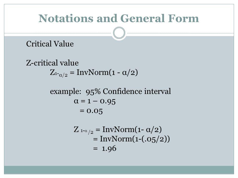 Critical Value Z-critical value Z 1- α/2 = InvNorm(1 - α/2) example: 95% Confidence interval α = 1 – 0.95 = 0.05 Z 1- α /2 = InvNorm(1- α/2) = InvNorm(1-(.05/2)) = 1.96