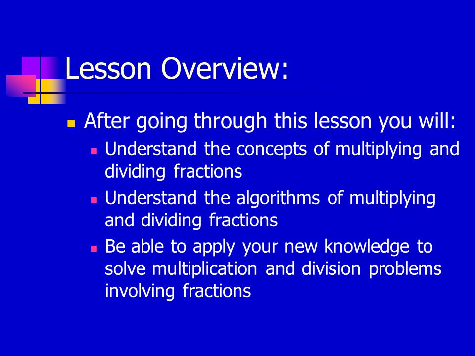 Lesson Overview: After going through this lesson you will: Understand the concepts of multiplying and dividing fractions Understand the algorithms of multiplying and dividing fractions Be able to apply your new knowledge to solve multiplication and division problems involving fractions
