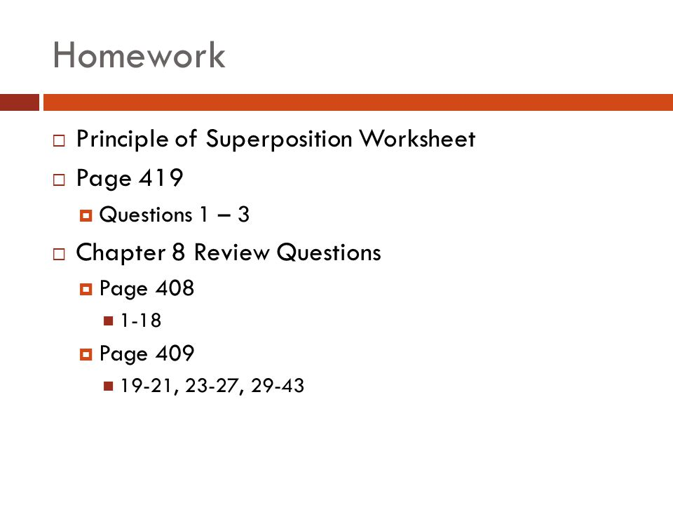Homework  Principle of Superposition Worksheet  Page 419  Questions 1 – 3  Chapter 8 Review Questions  Page 408 1-18  Page 409 19-21, 23-27, 29-