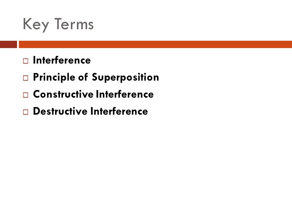 Key Terms  Interference  Principle of Superposition  Constructive Interference  Destructive Interference