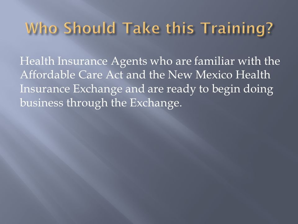 Health Insurance Agents who are familiar with the Affordable Care Act and the New Mexico Health Insurance Exchange and are ready to begin doing business through the Exchange.