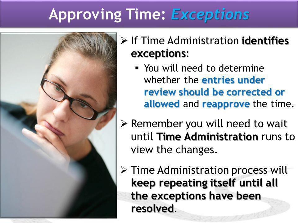 identifies exceptions  If Time Administration identifies exceptions: entries under review should be corrected or allowed reapprove  You will need to determine whether the entries under review should be corrected or allowed and reapprove the time.