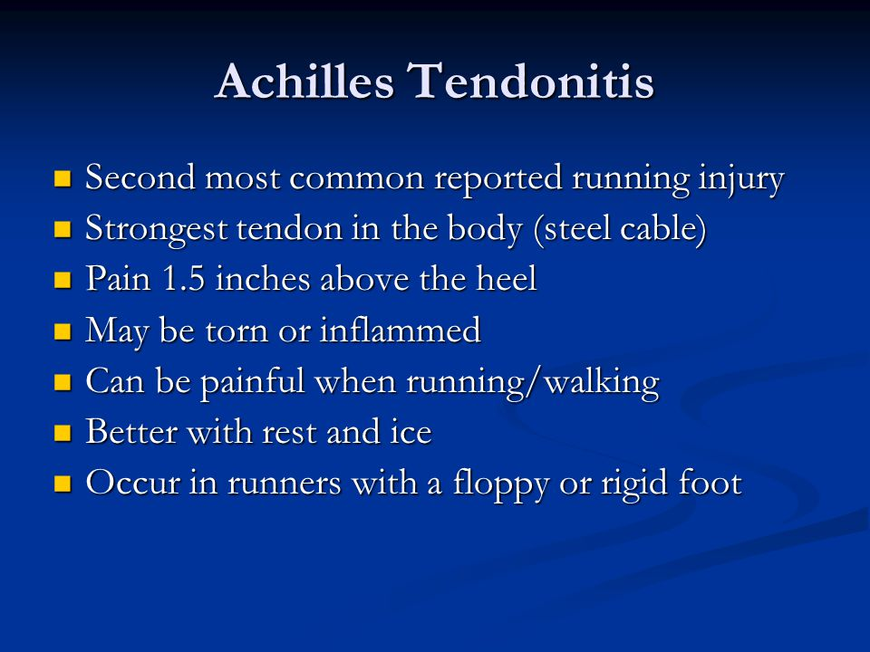 Achilles Tendonitis Second most common reported running injury Second most common reported running injury Strongest tendon in the body (steel cable) Strongest tendon in the body (steel cable) Pain 1.5 inches above the heel Pain 1.5 inches above the heel May be torn or inflammed May be torn or inflammed Can be painful when running/walking Can be painful when running/walking Better with rest and ice Better with rest and ice Occur in runners with a floppy or rigid foot Occur in runners with a floppy or rigid foot