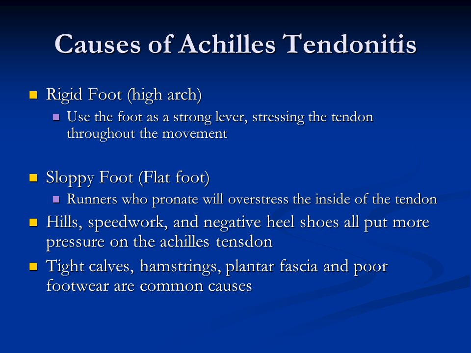Causes of Achilles Tendonitis Rigid Foot (high arch) Rigid Foot (high arch) Use the foot as a strong lever, stressing the tendon throughout the movement Use the foot as a strong lever, stressing the tendon throughout the movement Sloppy Foot (Flat foot) Sloppy Foot (Flat foot) Runners who pronate will overstress the inside of the tendon Runners who pronate will overstress the inside of the tendon Hills, speedwork, and negative heel shoes all put more pressure on the achilles tensdon Hills, speedwork, and negative heel shoes all put more pressure on the achilles tensdon Tight calves, hamstrings, plantar fascia and poor footwear are common causes Tight calves, hamstrings, plantar fascia and poor footwear are common causes