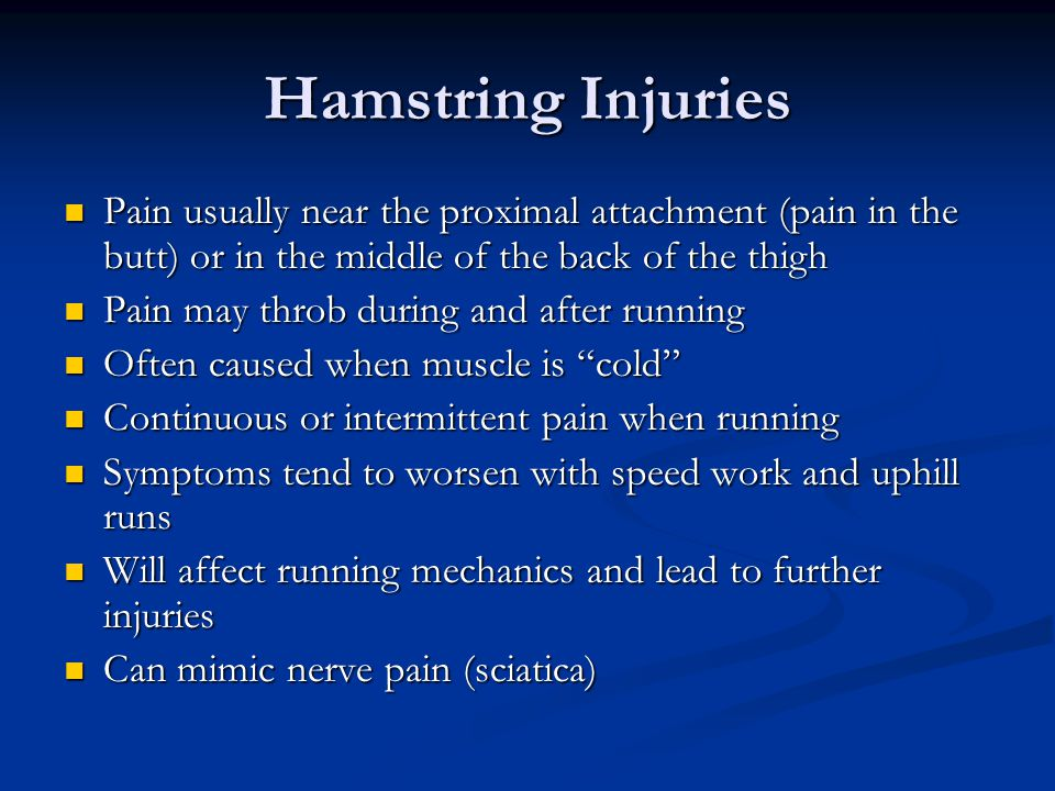 Hamstring Injuries Pain usually near the proximal attachment (pain in the butt) or in the middle of the back of the thigh Pain usually near the proximal attachment (pain in the butt) or in the middle of the back of the thigh Pain may throb during and after running Pain may throb during and after running Often caused when muscle is cold Often caused when muscle is cold Continuous or intermittent pain when running Continuous or intermittent pain when running Symptoms tend to worsen with speed work and uphill runs Symptoms tend to worsen with speed work and uphill runs Will affect running mechanics and lead to further injuries Will affect running mechanics and lead to further injuries Can mimic nerve pain (sciatica) Can mimic nerve pain (sciatica)