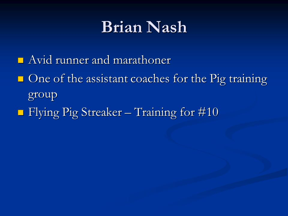 Brian Nash Avid runner and marathoner Avid runner and marathoner One of the assistant coaches for the Pig training group One of the assistant coaches for the Pig training group Flying Pig Streaker – Training for #10 Flying Pig Streaker – Training for #10