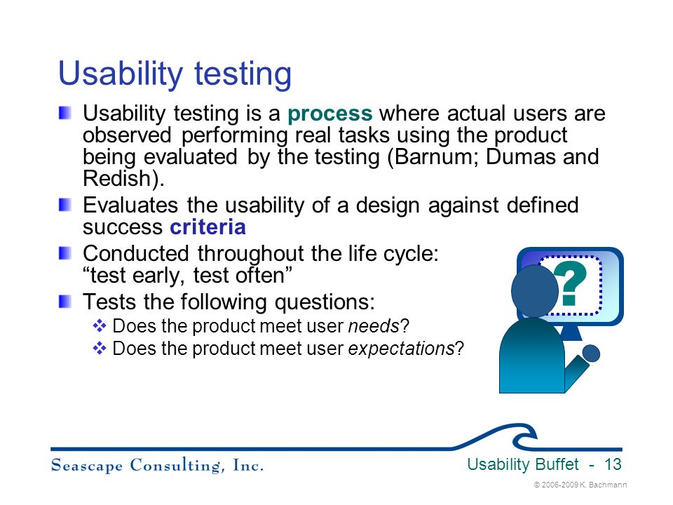 © 2006-2009 K. Bachmann Usability Buffet - 13 Usability testing Usability testing is a process where actual users are observed performing real tasks u