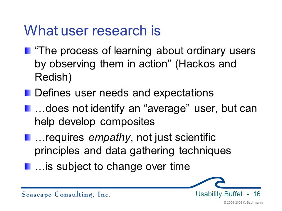 """© 2006-2009 K. Bachmann Usability Buffet - 16 What user research is """"The process of learning about ordinary users by observing them in action"""" (Hackos"""