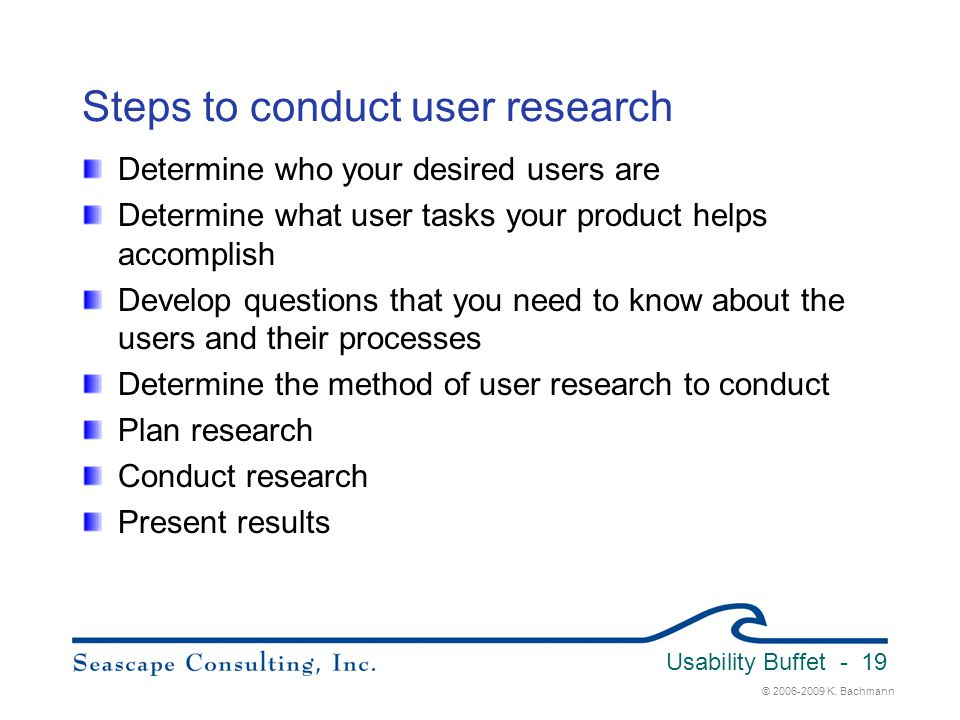 © 2006-2009 K. Bachmann Usability Buffet - 19 Steps to conduct user research Determine who your desired users are Determine what user tasks your produ