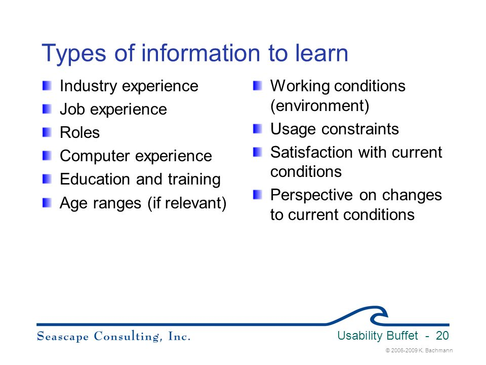 © 2006-2009 K. Bachmann Usability Buffet - 20 Types of information to learn Industry experience Job experience Roles Computer experience Education and