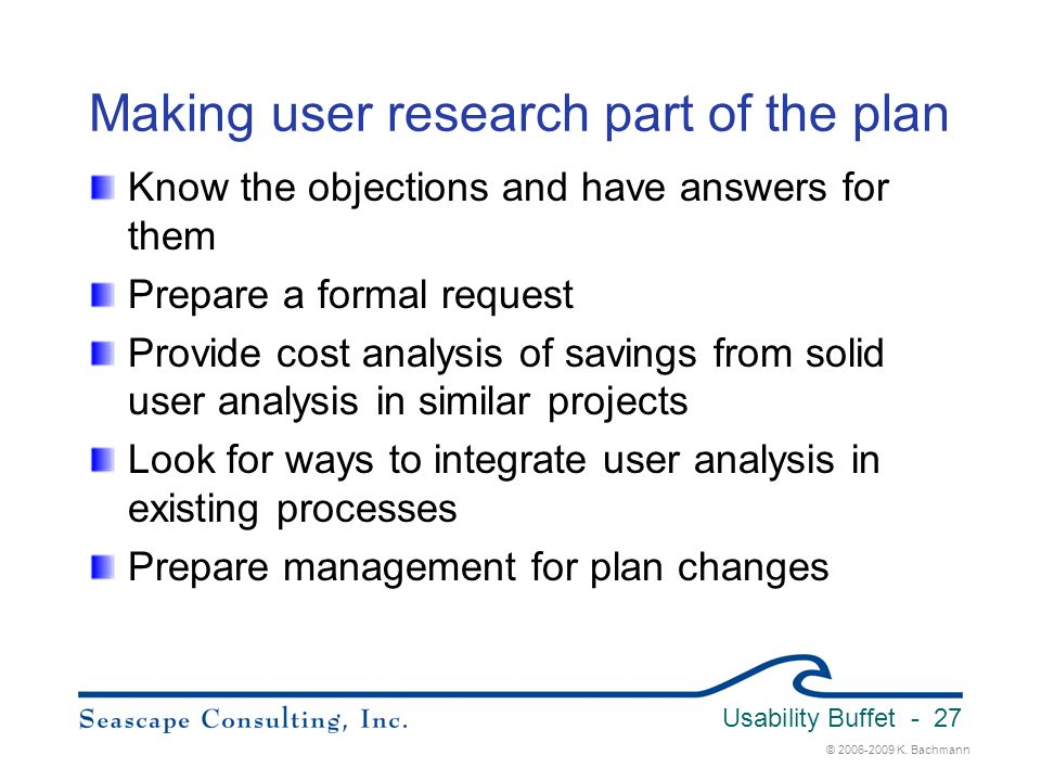 © 2006-2009 K. Bachmann Usability Buffet - 27 Making user research part of the plan Know the objections and have answers for them Prepare a formal req