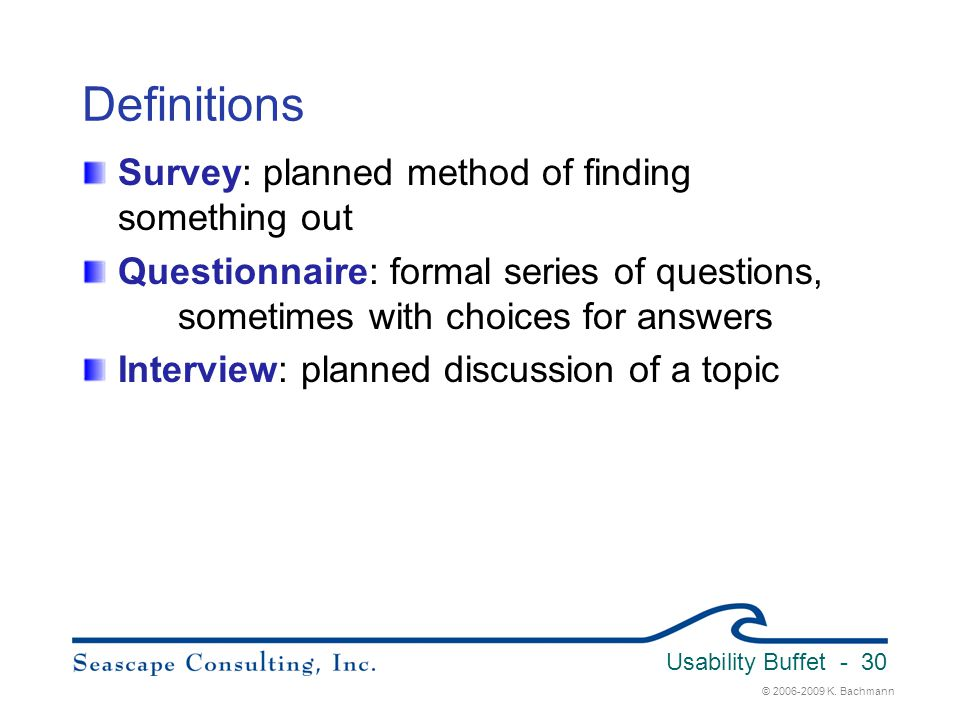 © 2006-2009 K. Bachmann Usability Buffet - 30 Definitions Survey: planned method of finding something out Questionnaire: formal series of questions, s