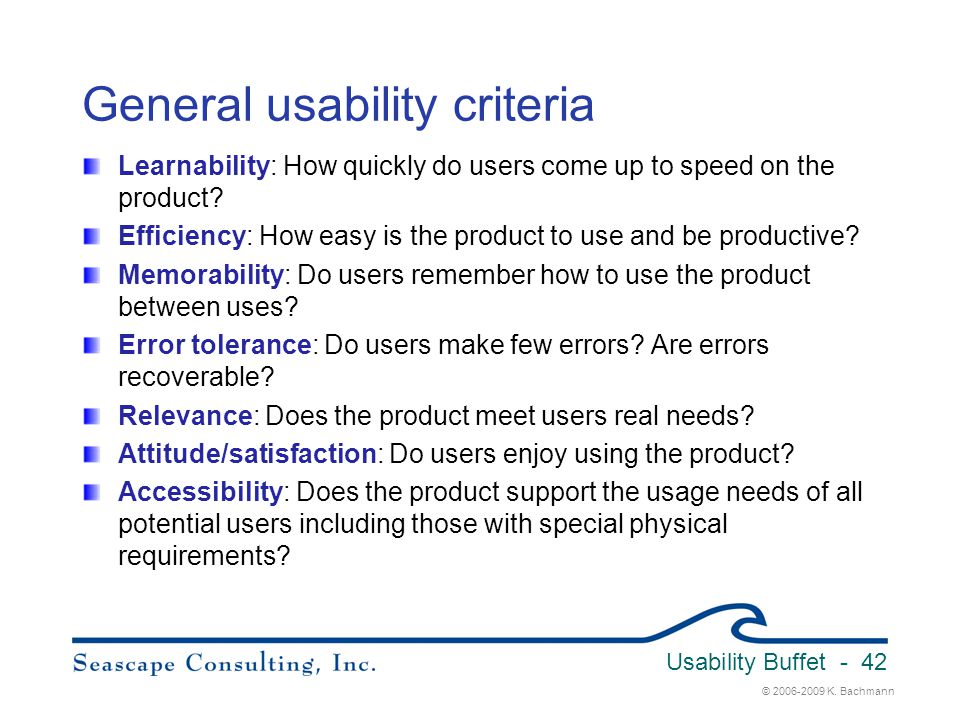 © 2006-2009 K. Bachmann Usability Buffet - 42 General usability criteria Learnability: How quickly do users come up to speed on the product? Efficienc