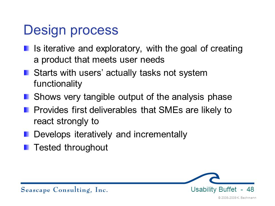 © 2006-2009 K. Bachmann Usability Buffet - 48 Design process Is iterative and exploratory, with the goal of creating a product that meets user needs S
