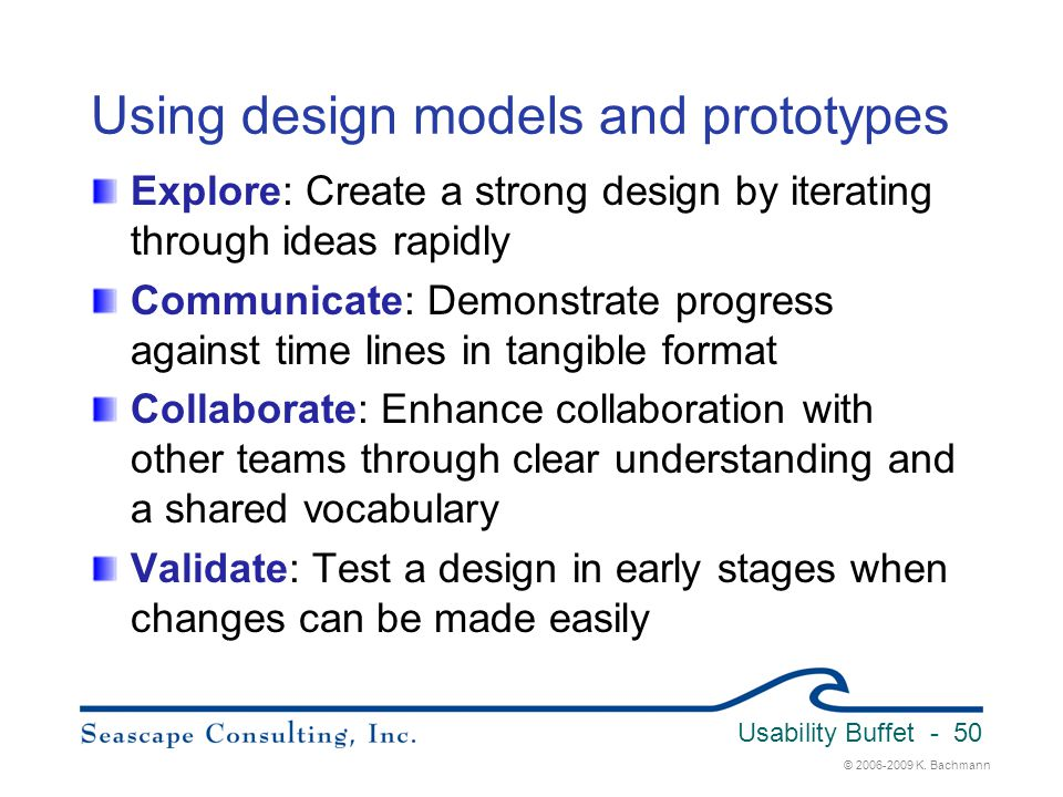 © 2006-2009 K. Bachmann Usability Buffet - 50 Using design models and prototypes Explore: Create a strong design by iterating through ideas rapidly Co