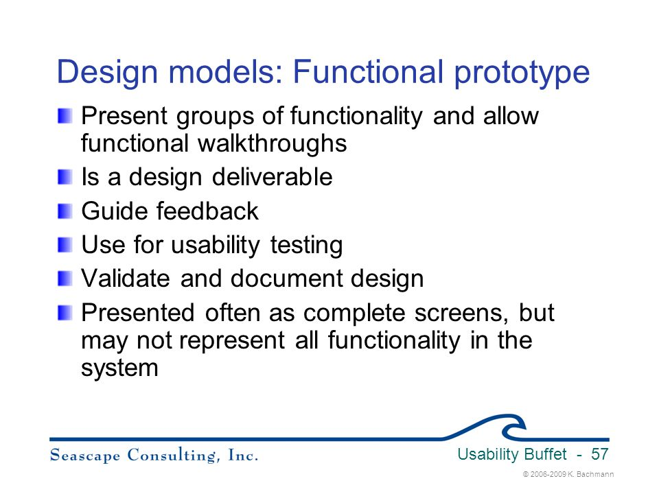 © 2006-2009 K. Bachmann Usability Buffet - 57 Design models: Functional prototype Present groups of functionality and allow functional walkthroughs Is