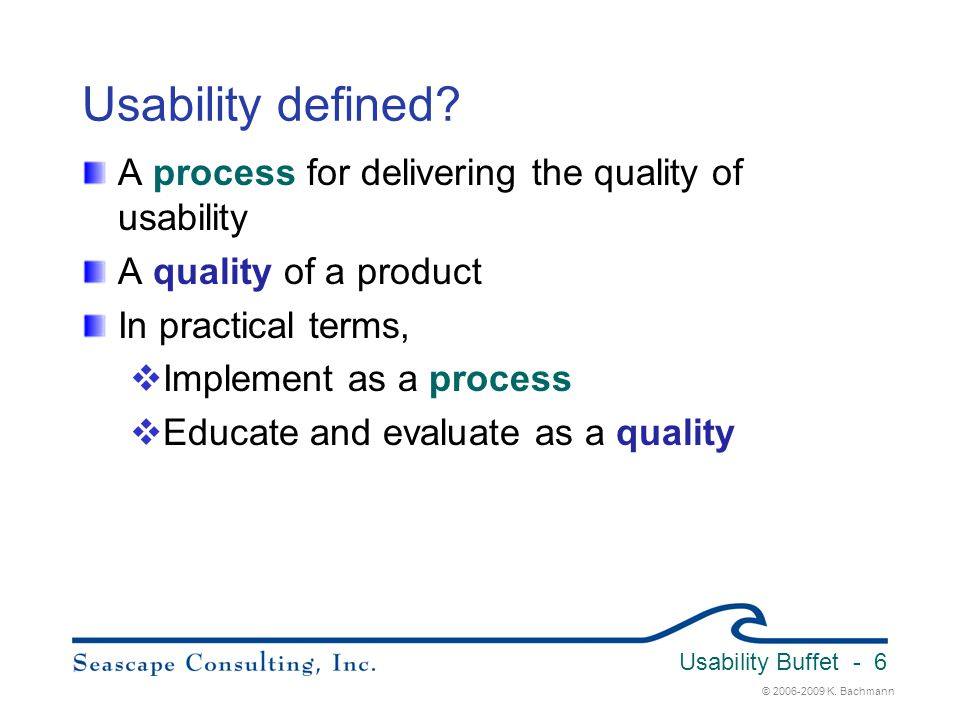 © 2006-2009 K. Bachmann Usability Buffet - 6 Usability defined? A process for delivering the quality of usability A quality of a product In practical