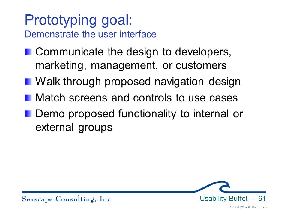 © 2006-2009 K. Bachmann Usability Buffet - 61 Prototyping goal: Demonstrate the user interface Communicate the design to developers, marketing, manage
