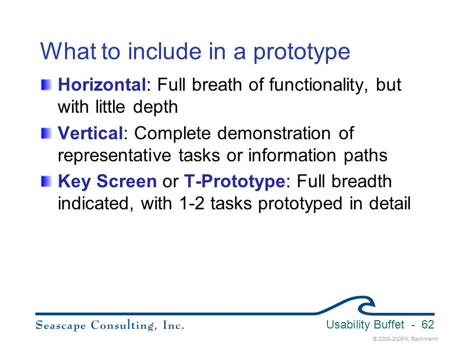 © 2006-2009 K. Bachmann Usability Buffet - 62 What to include in a prototype Horizontal: Full breath of functionality, but with little depth Vertical: