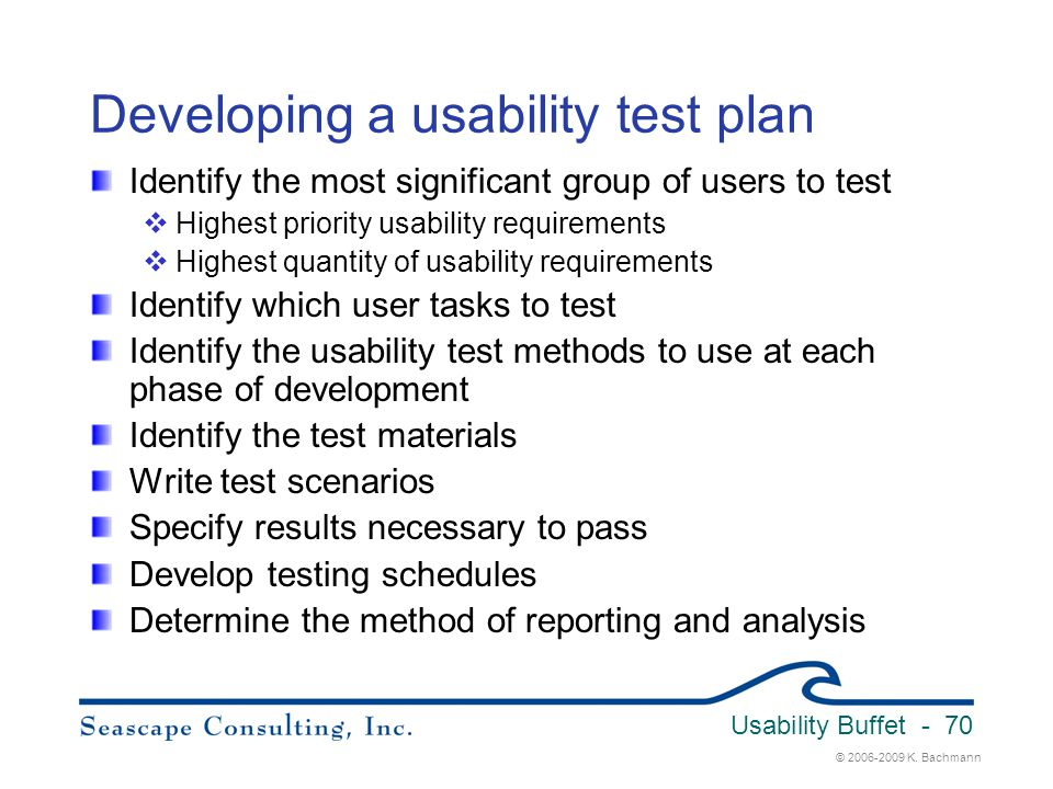 © 2006-2009 K. Bachmann Usability Buffet - 70 Developing a usability test plan Identify the most significant group of users to test  Highest priority