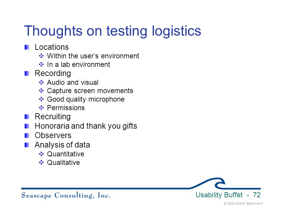© 2006-2009 K. Bachmann Usability Buffet - 72 Thoughts on testing logistics Locations  Within the user's environment  In a lab environment Recording