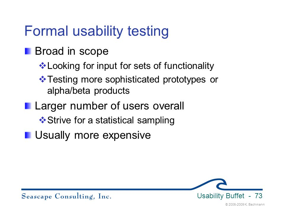 © 2006-2009 K. Bachmann Usability Buffet - 73 Formal usability testing Broad in scope  Looking for input for sets of functionality  Testing more sop