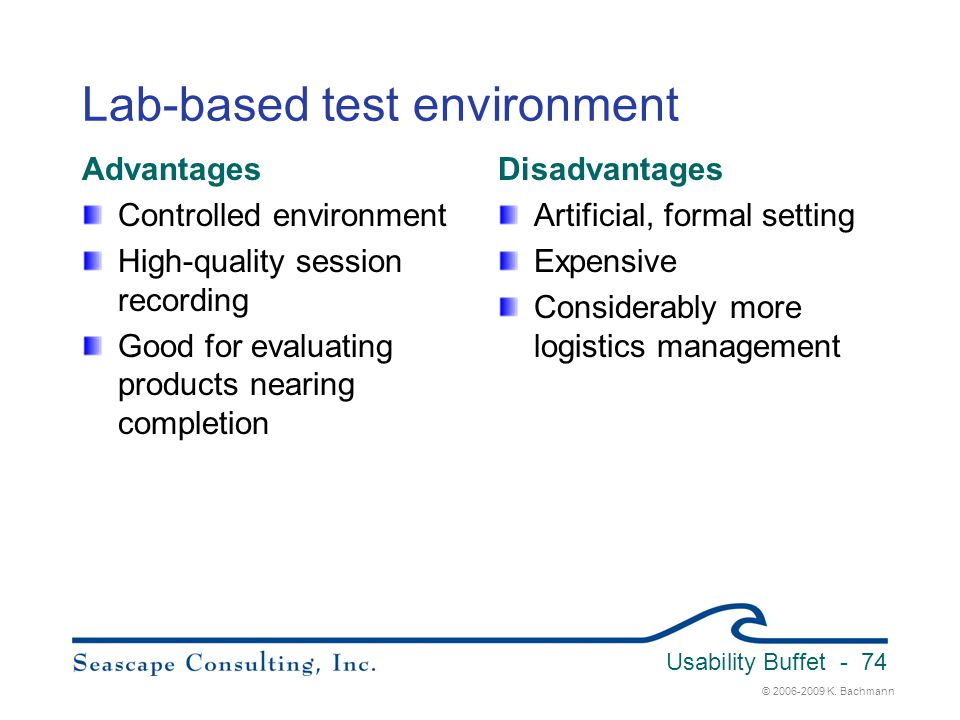 © 2006-2009 K. Bachmann Usability Buffet - 74 Lab-based test environment Advantages Controlled environment High-quality session recording Good for eva