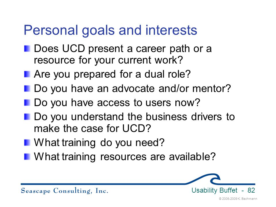 © 2006-2009 K. Bachmann Usability Buffet - 82 Personal goals and interests Does UCD present a career path or a resource for your current work? Are you
