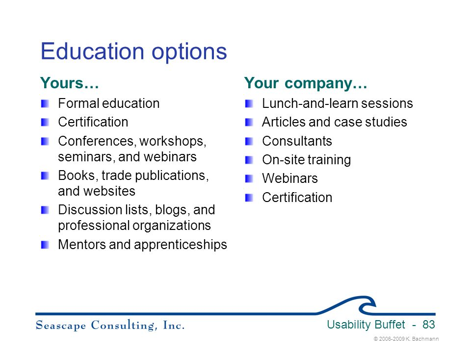 © 2006-2009 K. Bachmann Usability Buffet - 83 Education options Yours… Formal education Certification Conferences, workshops, seminars, and webinars B
