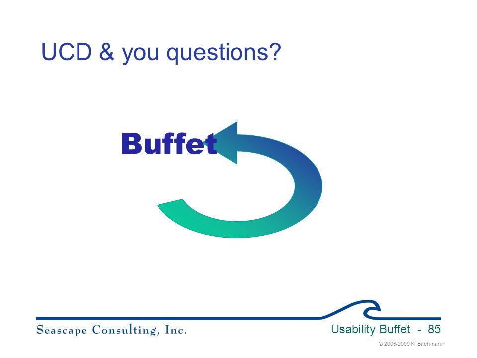 © 2006-2009 K. Bachmann Usability Buffet - 85 UCD & you questions? Buffet
