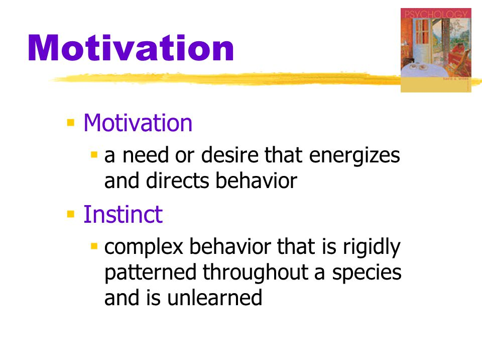 Motivation  Motivation  a need or desire that energizes and directs behavior  Instinct  complex behavior that is rigidly patterned throughout a species and is unlearned