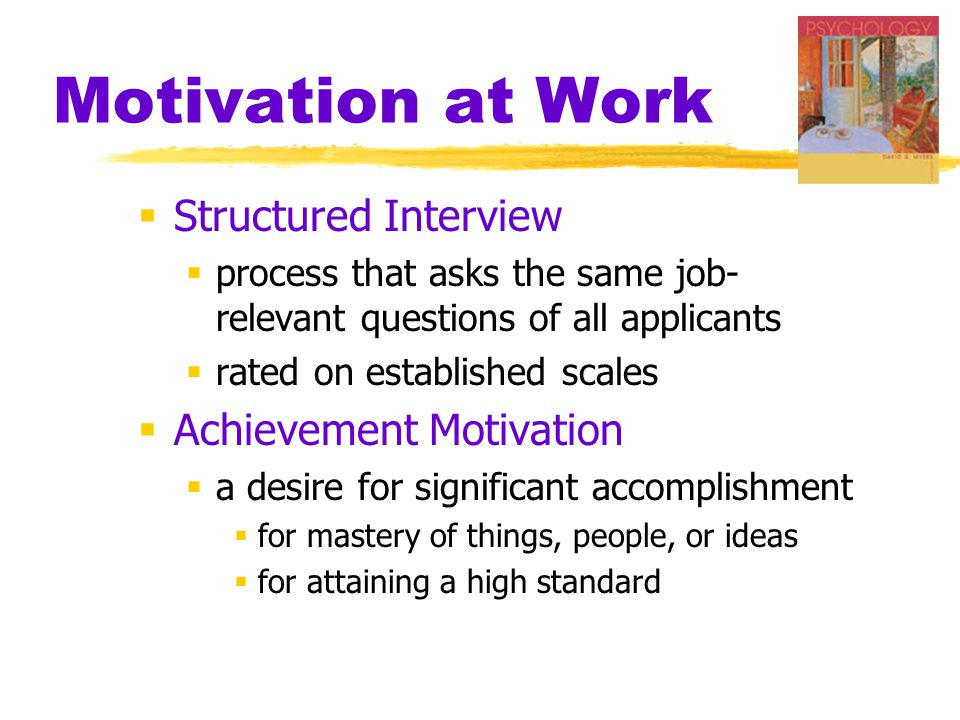  Structured Interview  process that asks the same job- relevant questions of all applicants  rated on established scales  Achievement Motivation  a desire for significant accomplishment  for mastery of things, people, or ideas  for attaining a high standard