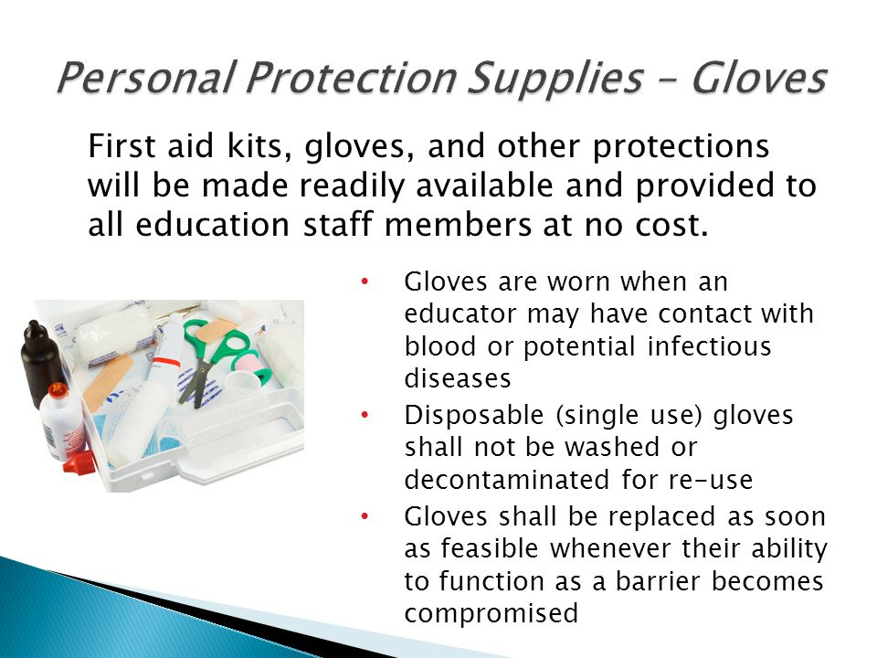 First aid kits, gloves, and other protections will be made readily available and provided to all education staff members at no cost. Gloves are worn w