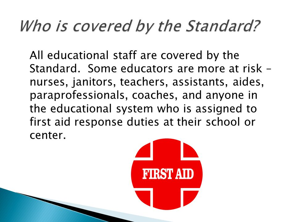All educational staff are covered by the Standard. Some educators are more at risk – nurses, janitors, teachers, assistants, aides, paraprofessionals,