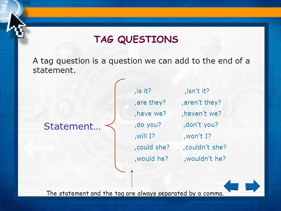 TAG QUESTIONS A tag question is a question we can add to the end of a statement.