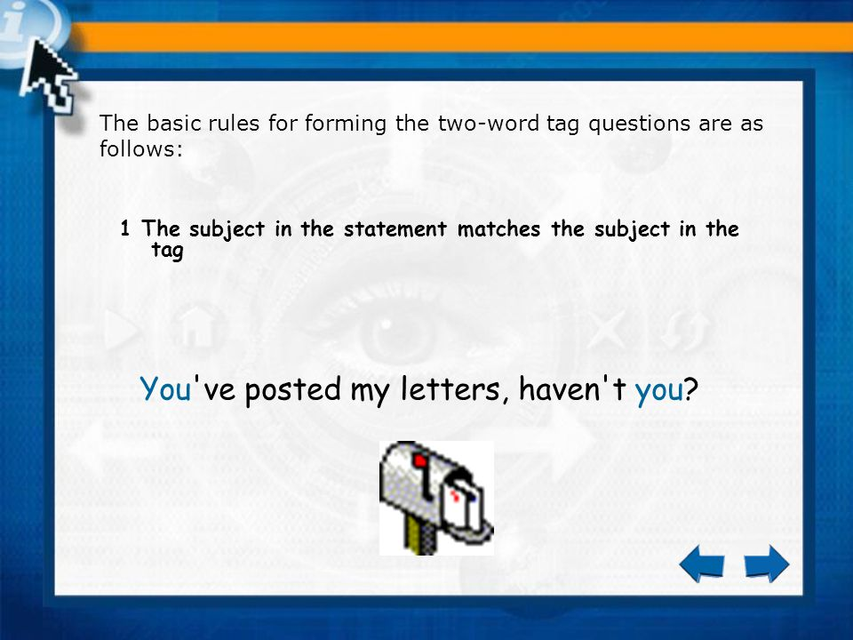The basic rules for forming the two-word tag questions are as follows: 1 The subject in the statement matches the subject in the tag You ve posted my letters, haven t you