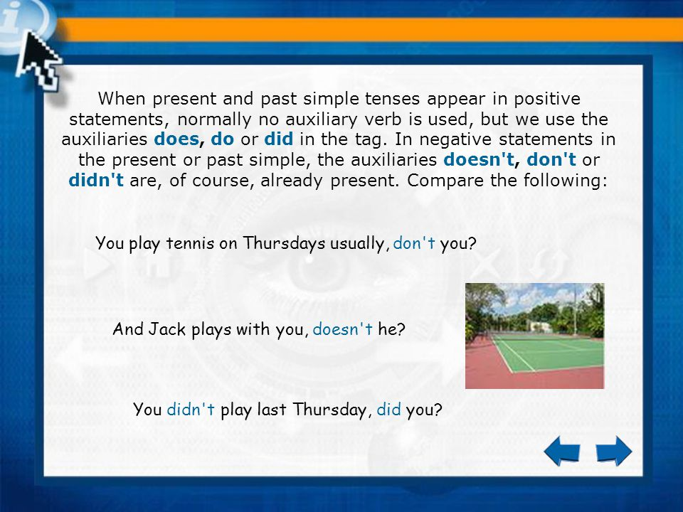 When present and past simple tenses appear in positive statements, normally no auxiliary verb is used, but we use the auxiliaries does, do or did in the tag.