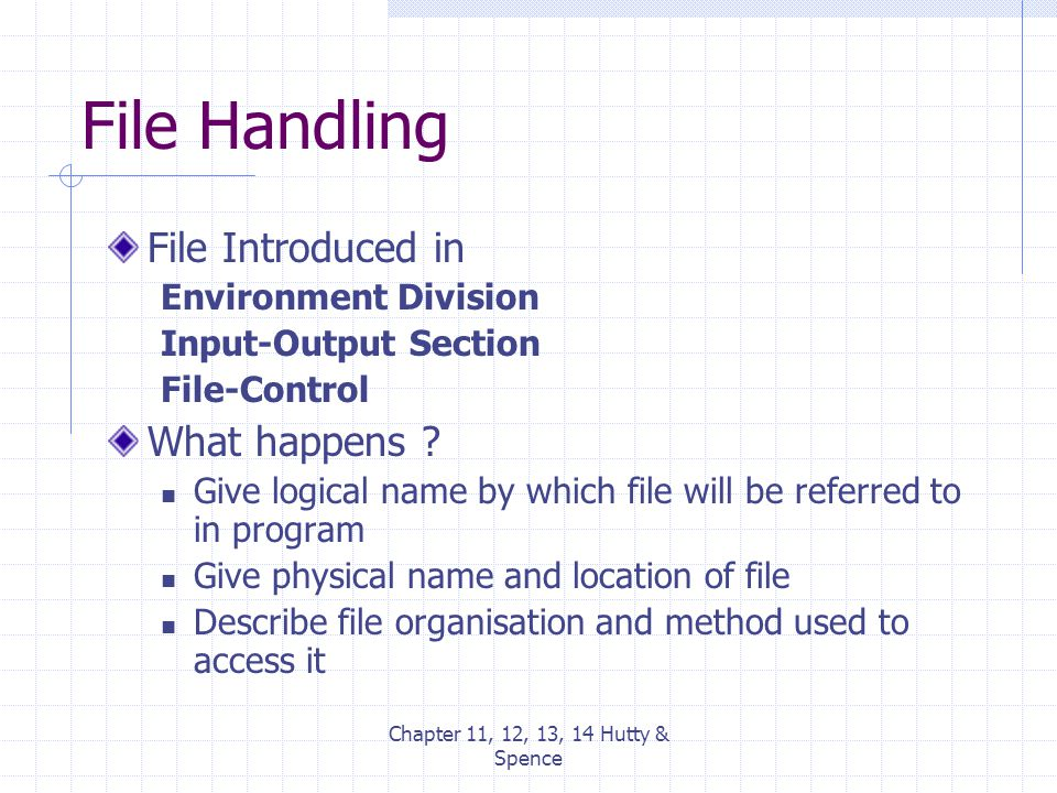 Chapter 11, 12, 13, 14 Hutty & Spence File Handling File Introduced in Environment Division Input-Output Section File-Control What happens ? Give logi