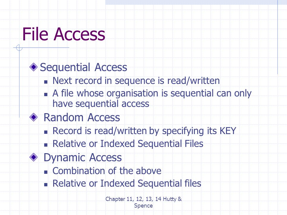 Chapter 11, 12, 13, 14 Hutty & Spence File Access Sequential Access Next record in sequence is read/written A file whose organisation is sequential ca